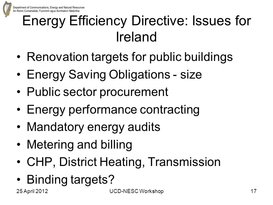 25 April 2012UCD-NESC Workshop17 Energy Efficiency Directive: Issues for Ireland Renovation targets for public buildings Energy Saving Obligations - size Public sector procurement Energy performance contracting Mandatory energy audits Metering and billing CHP, District Heating, Transmission Binding targets