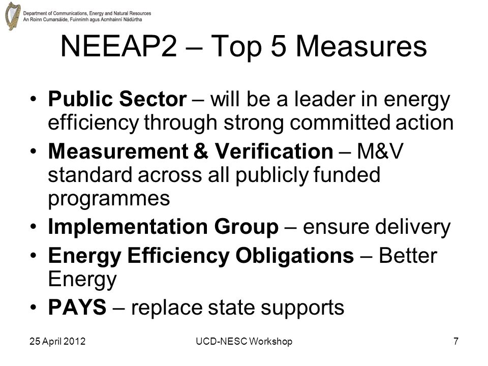 25 April 2012UCD-NESC Workshop7 NEEAP2 – Top 5 Measures Public Sector – will be a leader in energy efficiency through strong committed action Measurement & Verification – M&V standard across all publicly funded programmes Implementation Group – ensure delivery Energy Efficiency Obligations – Better Energy PAYS – replace state supports