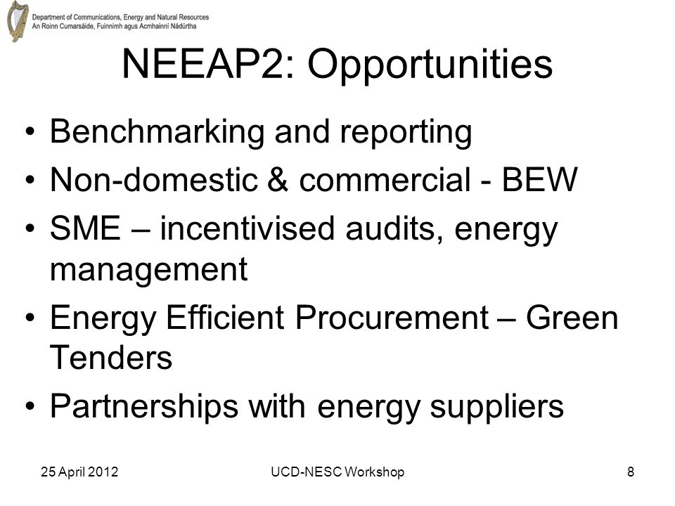 25 April 2012UCD-NESC Workshop8 NEEAP2: Opportunities Benchmarking and reporting Non-domestic & commercial - BEW SME – incentivised audits, energy management Energy Efficient Procurement – Green Tenders Partnerships with energy suppliers