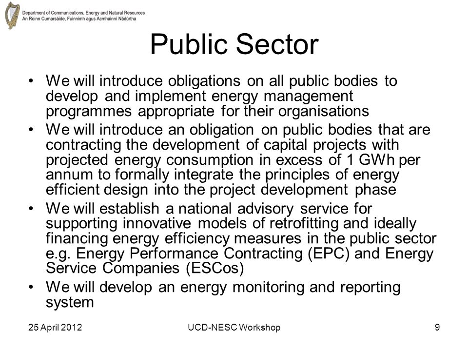 25 April 2012UCD-NESC Workshop9 Public Sector We will introduce obligations on all public bodies to develop and implement energy management programmes appropriate for their organisations We will introduce an obligation on public bodies that are contracting the development of capital projects with projected energy consumption in excess of 1 GWh per annum to formally integrate the principles of energy efficient design into the project development phase We will establish a national advisory service for supporting innovative models of retrofitting and ideally financing energy efficiency measures in the public sector e.g.
