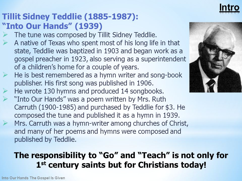 Into Our Hands The Gospel Is Given Tillit Sidney Teddlie (1885-1987): Into Our Hands (1939)  The tune was composed by Tillit Sidney Teddlie.
