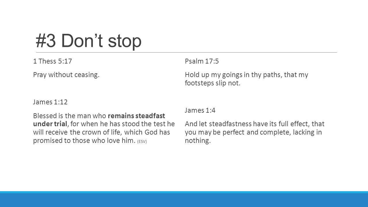 #3 Don't stop 1 Thess 5:17 Pray without ceasing. James 1:12 Blessed is the man who remains steadfast under trial, for when he has stood the test he wi