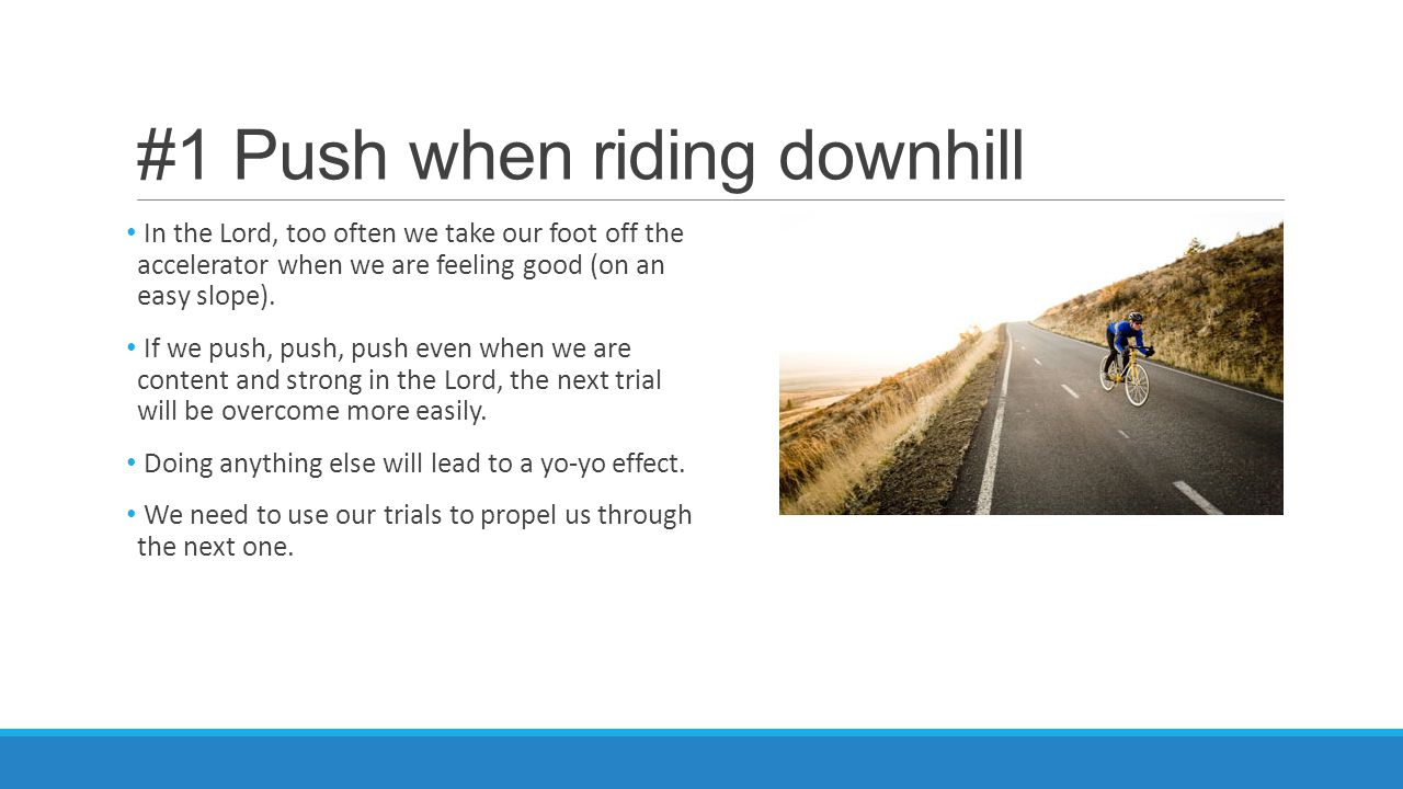 #1 Push when riding downhill In the Lord, too often we take our foot off the accelerator when we are feeling good (on an easy slope). If we push, push