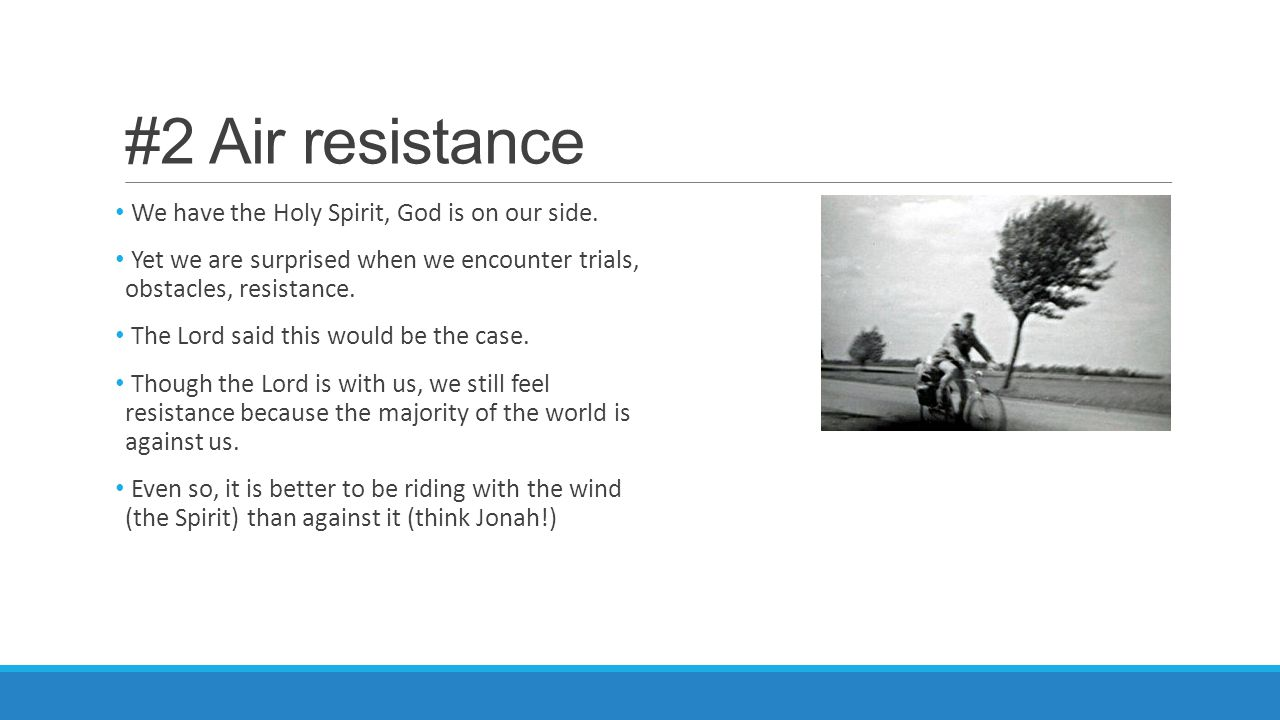 #2 Air resistance We have the Holy Spirit, God is on our side. Yet we are surprised when we encounter trials, obstacles, resistance. The Lord said thi