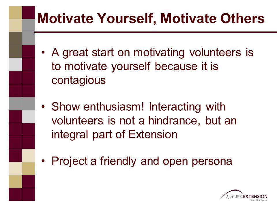 Motivate Yourself, Motivate Others A great start on motivating volunteers is to motivate yourself because it is contagious Show enthusiasm.