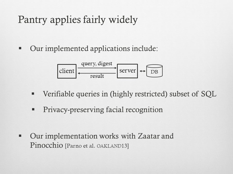 Pantry applies fairly widely  Privacy-preserving facial recognition query, digest result client server DB  Verifiable queries in (highly restricted) subset of SQL  Our implementation works with Zaatar and Pinocchio [Parno et al.