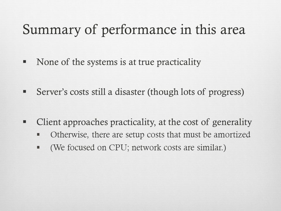 Summary of performance in this area  None of the systems is at true practicality  Server's costs still a disaster (though lots of progress)  Client approaches practicality, at the cost of generality  Otherwise, there are setup costs that must be amortized  (We focused on CPU; network costs are similar.)