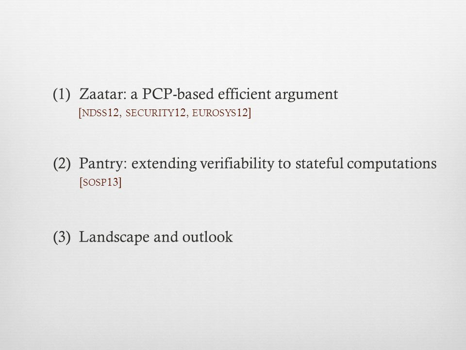 (1)Zaatar: a PCP-based efficient argument (2) Pantry: extending verifiability to stateful computations (3) Landscape and outlook [ NDSS 12, SECURITY 12, EUROSYS 12] [ SOSP 13]