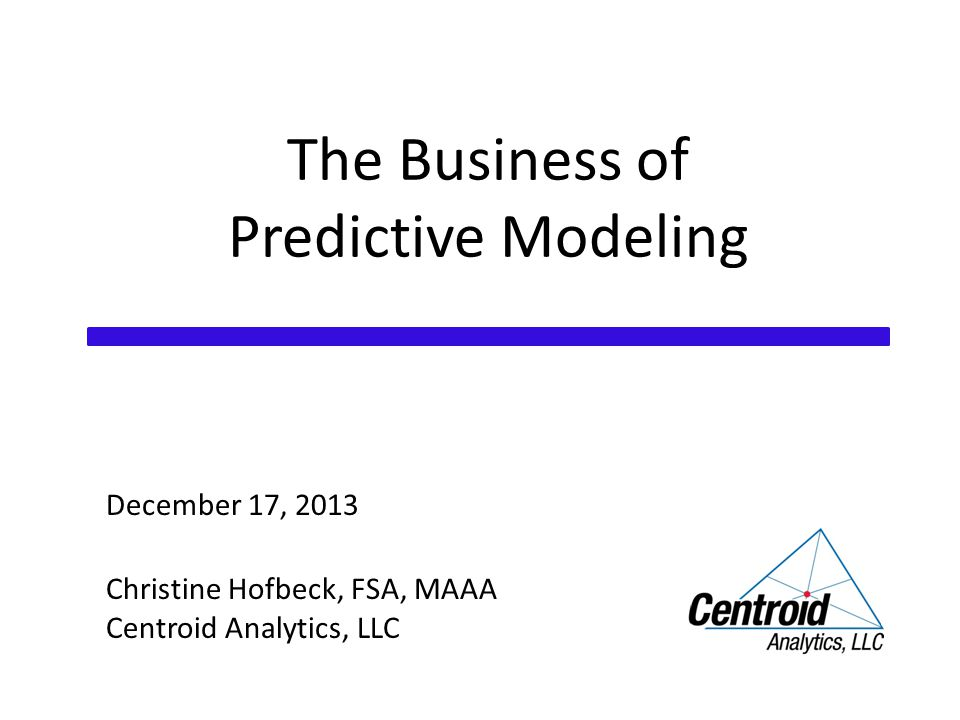 The Business of Predictive Modeling December 17, 2013 Christine Hofbeck, FSA, MAAA Centroid Analytics, LLC