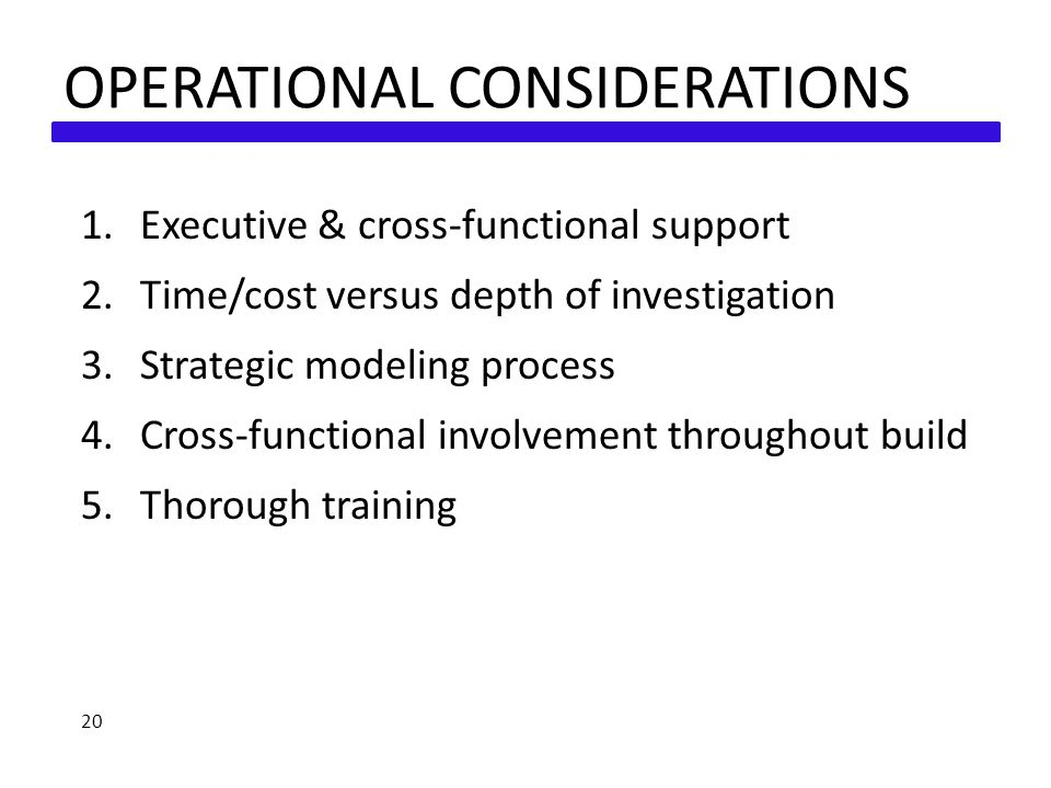 OPERATIONAL CONSIDERATIONS 1.Executive & cross-functional support 2.Time/cost versus depth of investigation 3.Strategic modeling process 4.Cross-functional involvement throughout build 5.Thorough training 20