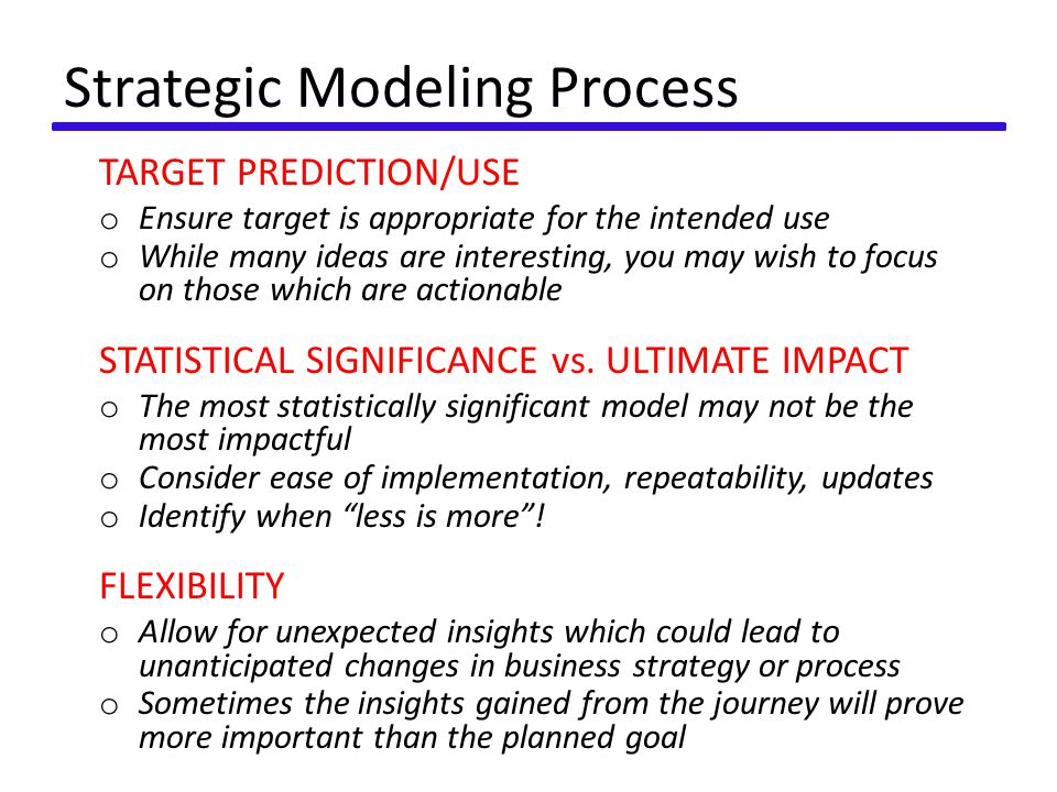 Strategic Modeling Process TARGET PREDICTION/USE o Ensure target is appropriate for the intended use o While many ideas are interesting, you may wish to focus on those which are actionable STATISTICAL SIGNIFICANCE vs.