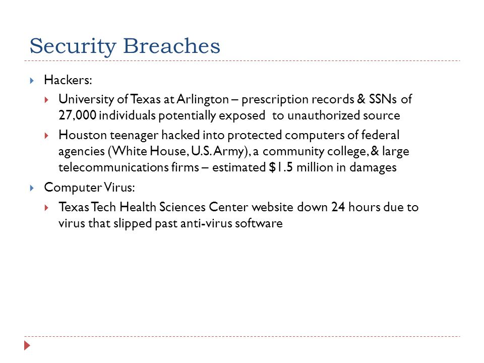 Security Breaches  Hackers:  University of Texas at Arlington – prescription records & SSNs of 27,000 individuals potentially exposed to unauthorize