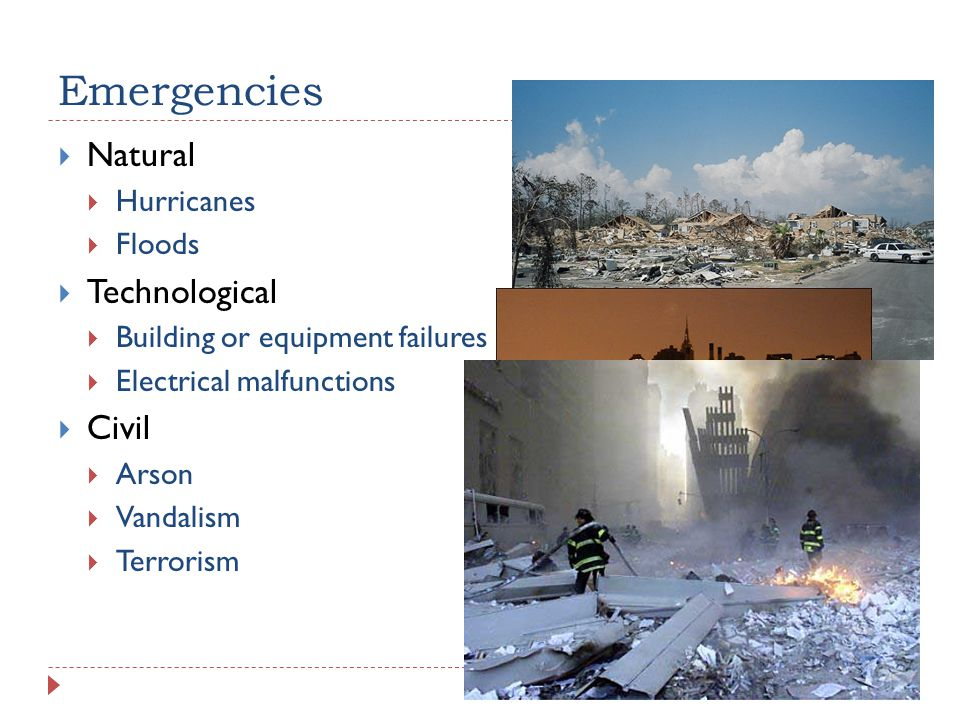Emergencies  Natural  Hurricanes  Floods  Technological  Building or equipment failures  Electrical malfunctions  Civil  Arson  Vandalism  Terrorism