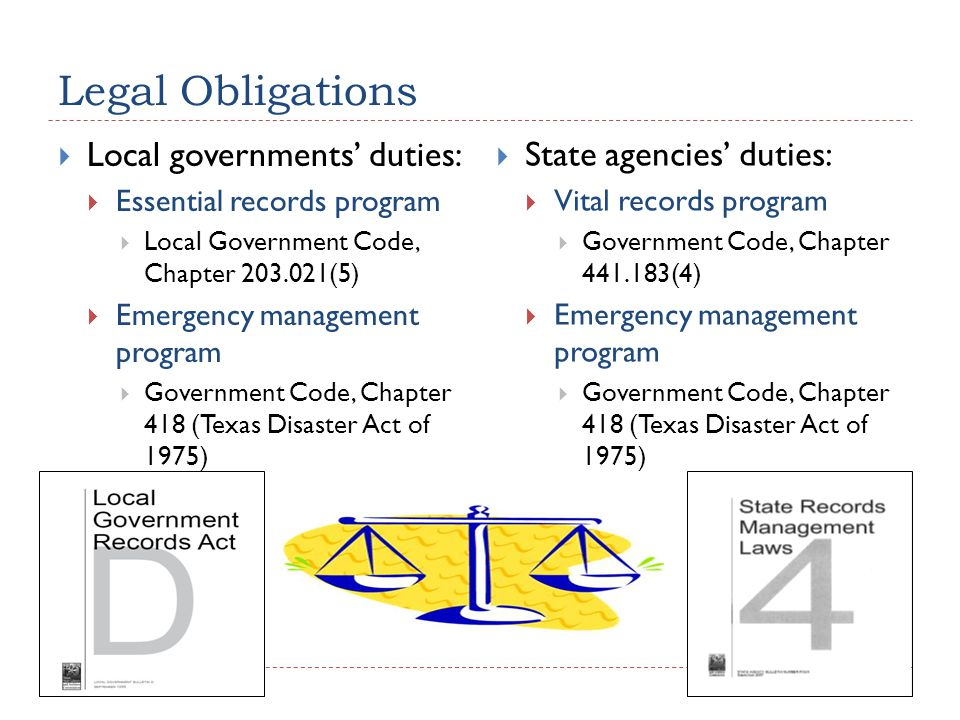 Legal Obligations  Local governments' duties:  Essential records program  Local Government Code, Chapter 203.021(5)  Emergency management program