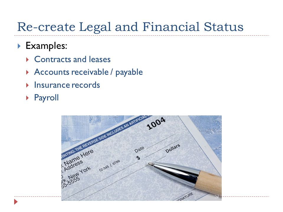 Re-create Legal and Financial Status  Examples:  Contracts and leases  Accounts receivable / payable  Insurance records  Payroll