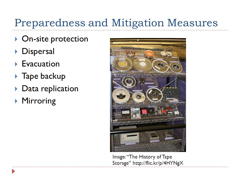 Preparedness and Mitigation Measures  On-site protection  Dispersal  Evacuation  Tape backup  Data replication  Mirroring Image: The History of Tape Storage http://flic.kr/p/4HYNgX