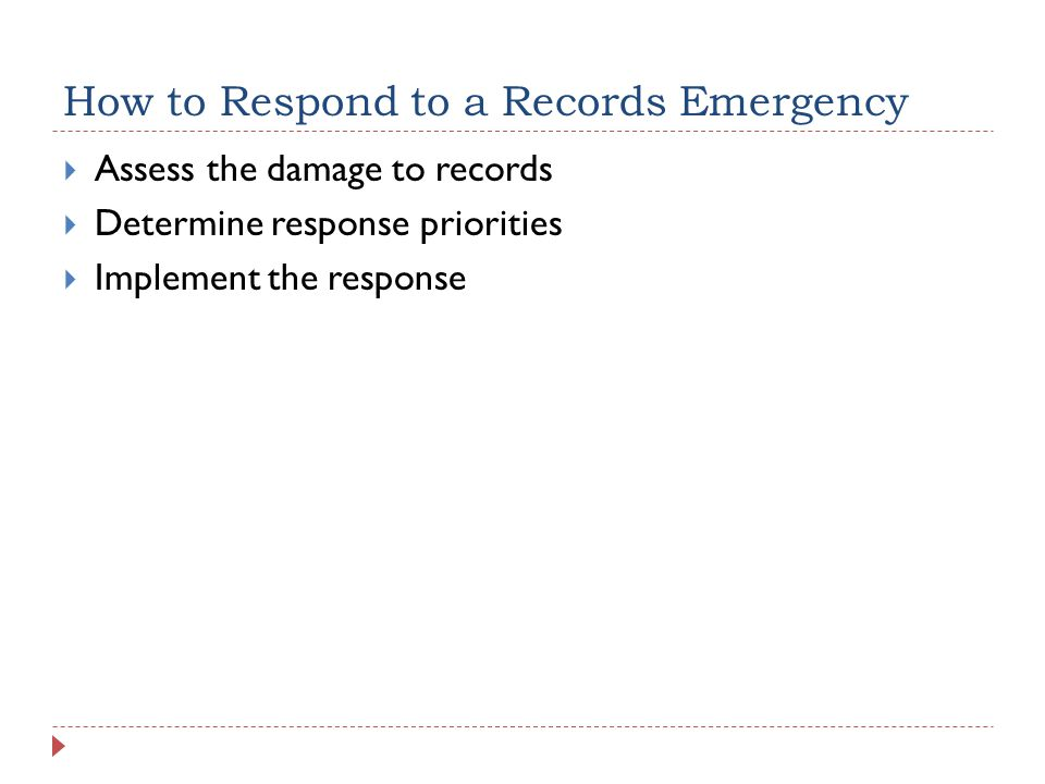 How to Respond to a Records Emergency  Assess the damage to records  Determine response priorities  Implement the response