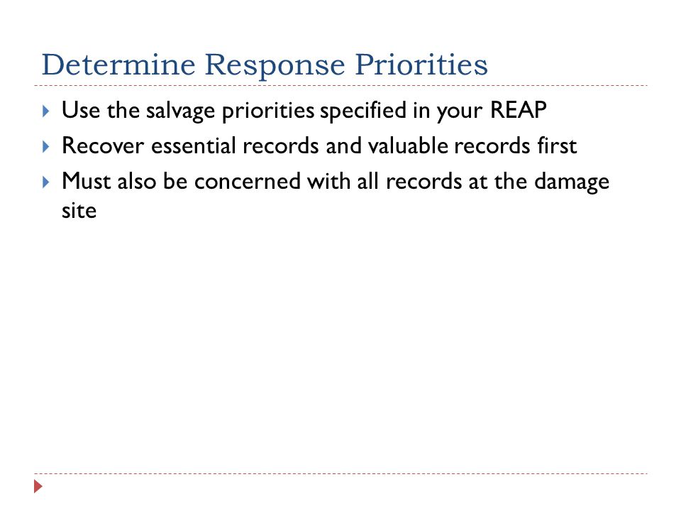 Determine Response Priorities  Use the salvage priorities specified in your REAP  Recover essential records and valuable records first  Must also be concerned with all records at the damage site