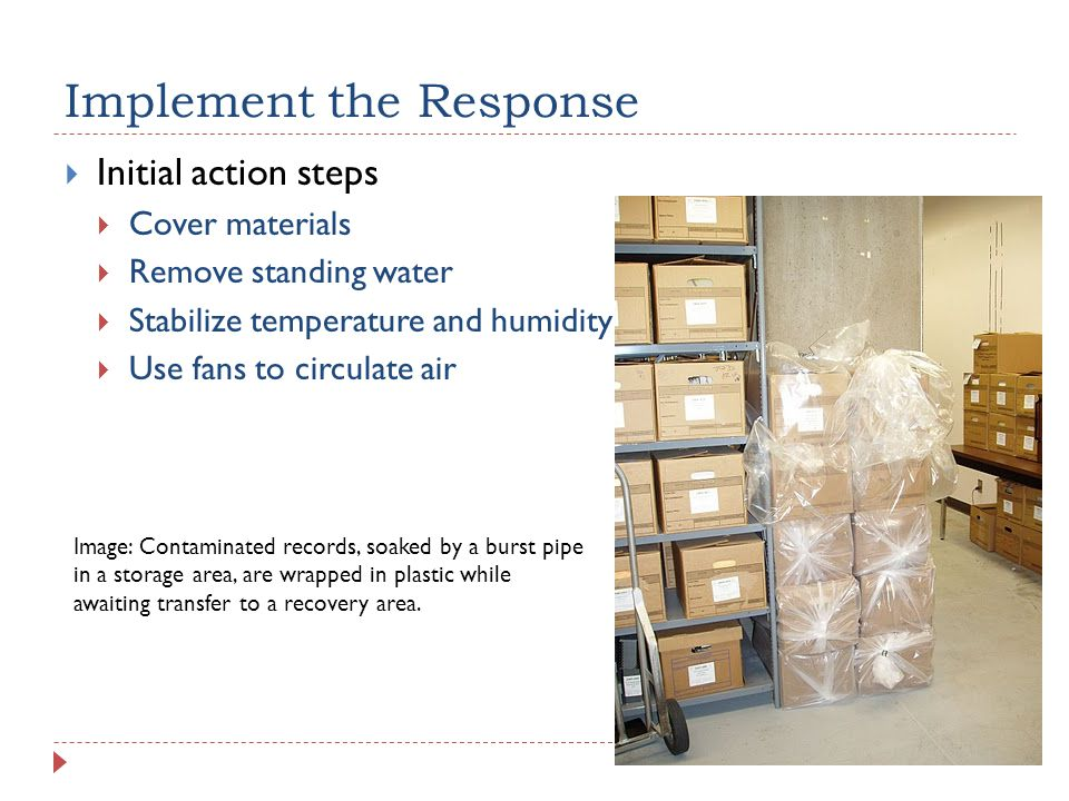 Implement the Response  Initial action steps  Cover materials  Remove standing water  Stabilize temperature and humidity  Use fans to circulate air Image: Contaminated records, soaked by a burst pipe in a storage area, are wrapped in plastic while awaiting transfer to a recovery area.