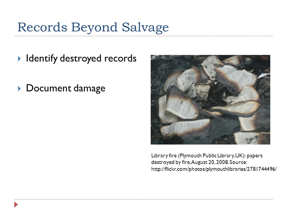 Records Beyond Salvage  Identify destroyed records  Document damage Library fire (Plymouth Public Library, UK): papers destroyed by fire, August 20,
