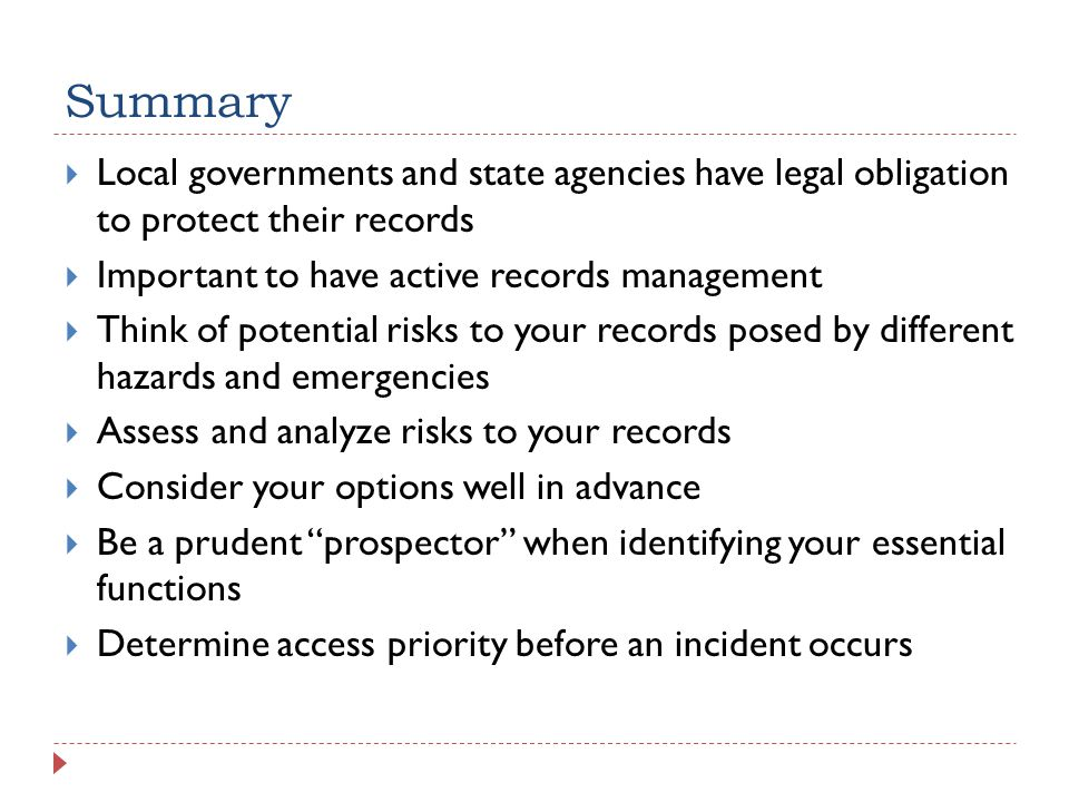 Summary  Local governments and state agencies have legal obligation to protect their records  Important to have active records management  Think of