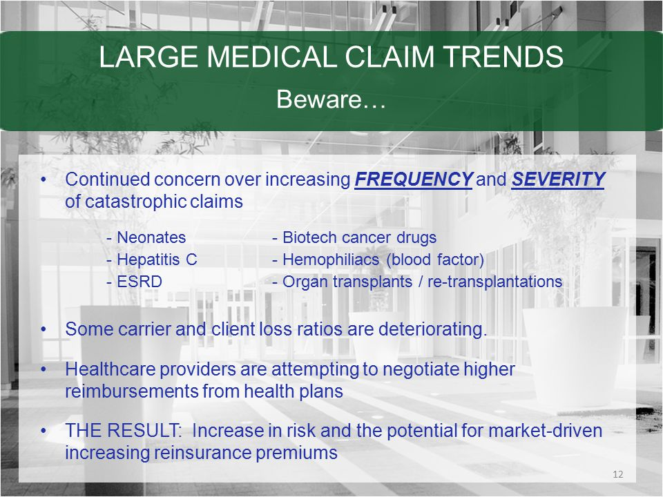 LARGE MEDICAL CLAIM TRENDS Beware… Continued concern over increasing FREQUENCY and SEVERITY of catastrophic claims - Neonates- Biotech cancer drugs - Hepatitis C- Hemophiliacs (blood factor) - ESRD- Organ transplants / re-transplantations Some carrier and client loss ratios are deteriorating.