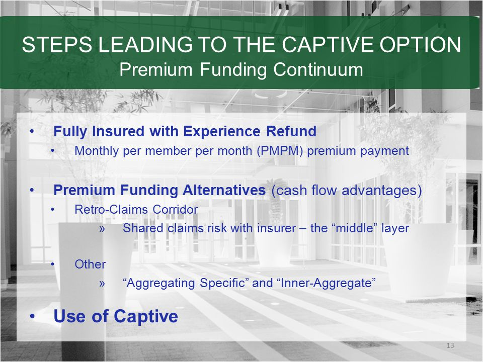 STEPS LEADING TO THE CAPTIVE OPTION Premium Funding Continuum 13 Fully Insured with Experience Refund Monthly per member per month (PMPM) premium payment Premium Funding Alternatives (cash flow advantages) Retro-Claims Corridor »Shared claims risk with insurer – the middle layer Other » Aggregating Specific and Inner-Aggregate Use of Captive