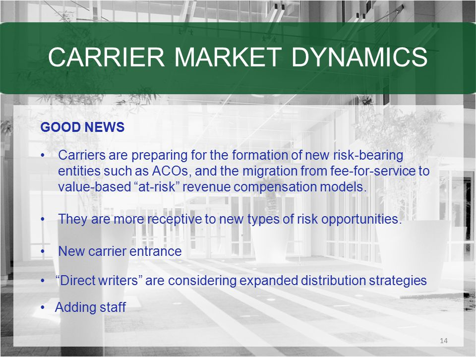 CARRIER MARKET DYNAMICS GOOD NEWS Carriers are preparing for the formation of new risk-bearing entities such as ACOs, and the migration from fee-for-service to value-based at-risk revenue compensation models.