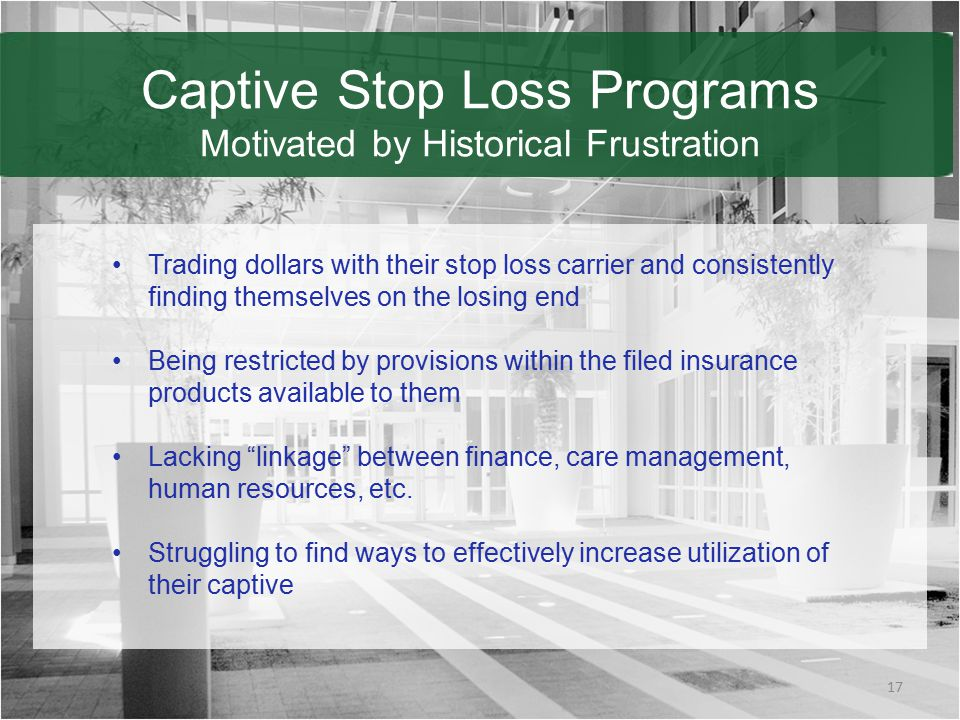 Captive Stop Loss Programs Motivated by Historical Frustration 17 Trading dollars with their stop loss carrier and consistently finding themselves on the losing end Being restricted by provisions within the filed insurance products available to them Lacking linkage between finance, care management, human resources, etc.