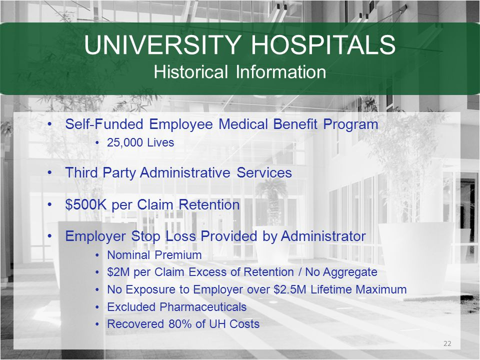 UNIVERSITY HOSPITALS Historical Information Self-Funded Employee Medical Benefit Program 25,000 Lives Third Party Administrative Services $500K per Claim Retention Employer Stop Loss Provided by Administrator Nominal Premium $2M per Claim Excess of Retention / No Aggregate No Exposure to Employer over $2.5M Lifetime Maximum Excluded Pharmaceuticals Recovered 80% of UH Costs 22