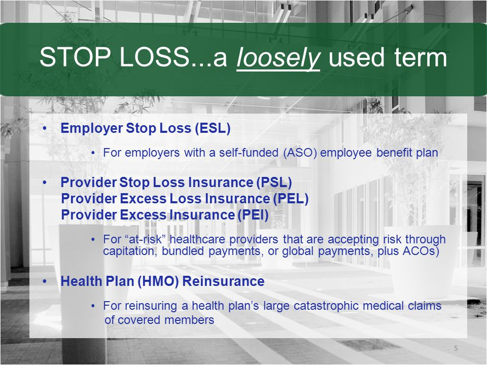 STOP LOSS...a loosely used term Employer Stop Loss (ESL) For employers with a self-funded (ASO) employee benefit plan Provider Stop Loss Insurance (PSL) Provider Excess Loss Insurance (PEL) Provider Excess Insurance (PEI) For at-risk healthcare providers that are accepting risk through capitation, bundled payments, or global payments, plus ACOs) Health Plan (HMO) Reinsurance For reinsuring a health plan's large catastrophic medical claims of covered members 5