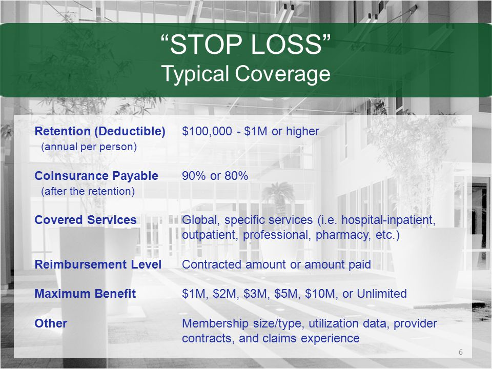 STOP LOSS Typical Coverage Retention (Deductible)$100,000 - $1M or higher (annual per person) Coinsurance Payable90% or 80% (after the retention) Covered ServicesGlobal, specific services (i.e.