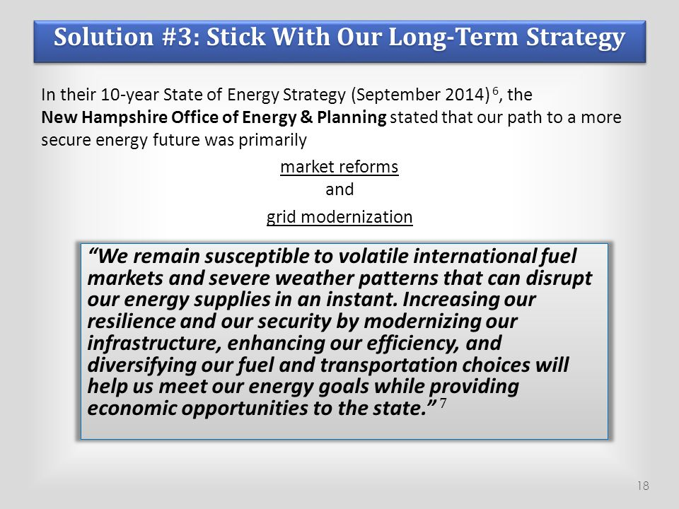 Solution #3: Stick With Our Long-Term Strategy In their 10-year State of Energy Strategy (September 2014) 6, the New Hampshire Office of Energy & Plan