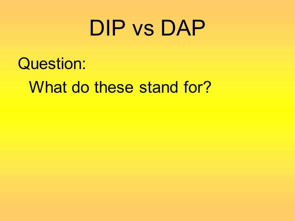 DIP vs DAP Question: What do these stand for?