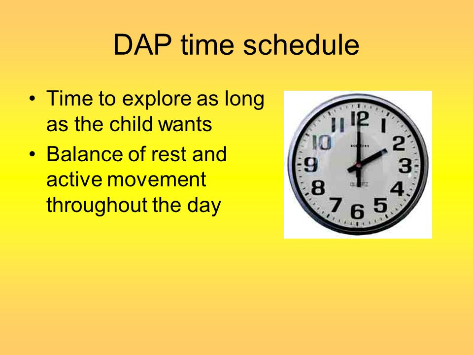 DAP time schedule Time to explore as long as the child wants Balance of rest and active movement throughout the day