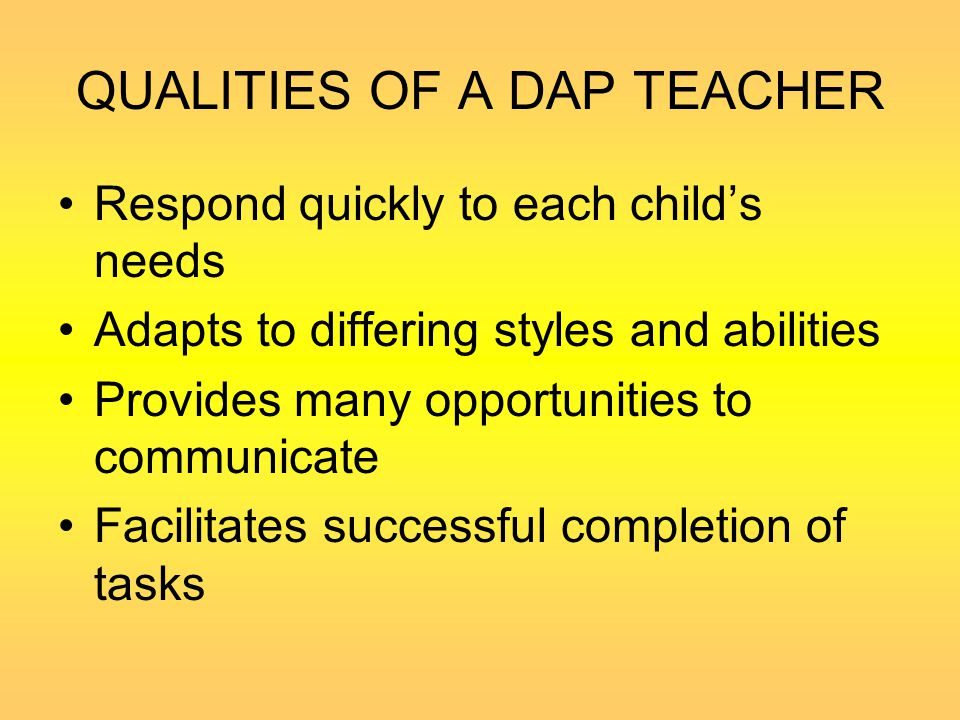 QUALITIES OF A DAP TEACHER Respond quickly to each child's needs Adapts to differing styles and abilities Provides many opportunities to communicate F