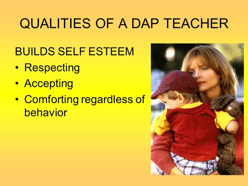 QUALITIES OF A DAP TEACHER BUILDS SELF ESTEEM Respecting Accepting Comforting regardless of behavior