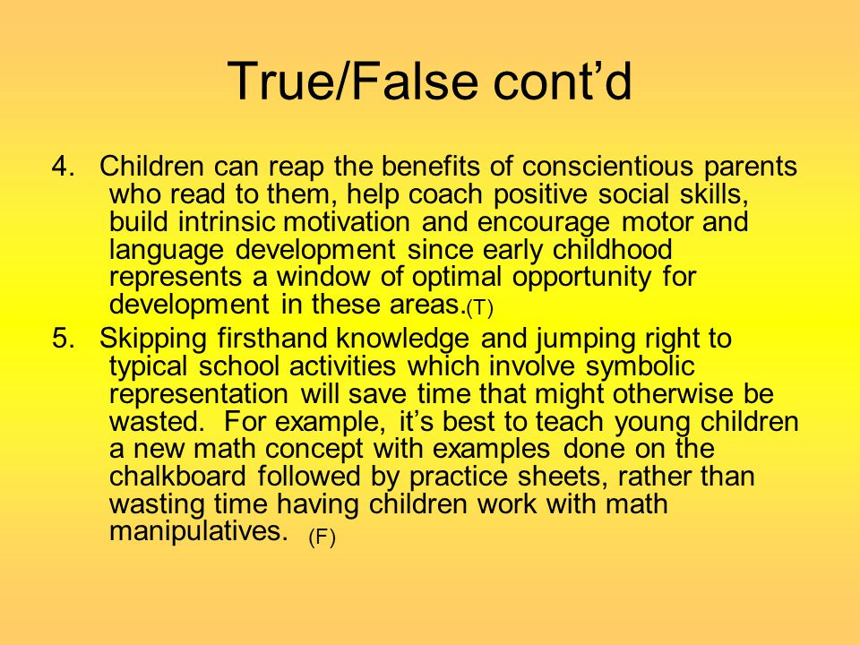 True/False cont'd 4. Children can reap the benefits of conscientious parents who read to them, help coach positive social skills, build intrinsic moti