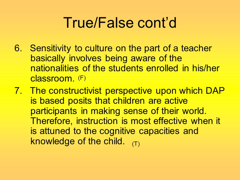 True/False cont'd 6. Sensitivity to culture on the part of a teacher basically involves being aware of the nationalities of the students enrolled in h