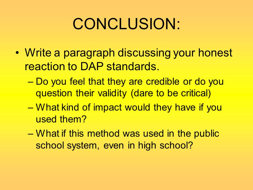 CONCLUSION: Write a paragraph discussing your honest reaction to DAP standards. –Do you feel that they are credible or do you question their validity