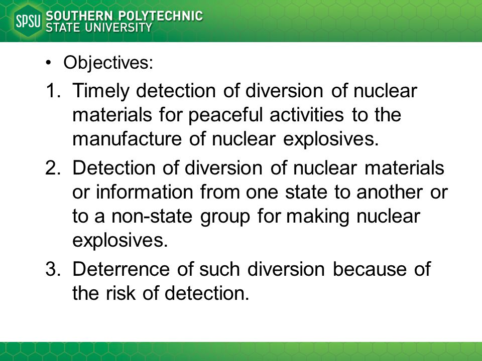 Objectives: 1.Timely detection of diversion of nuclear materials for peaceful activities to the manufacture of nuclear explosives. 2.Detection of dive