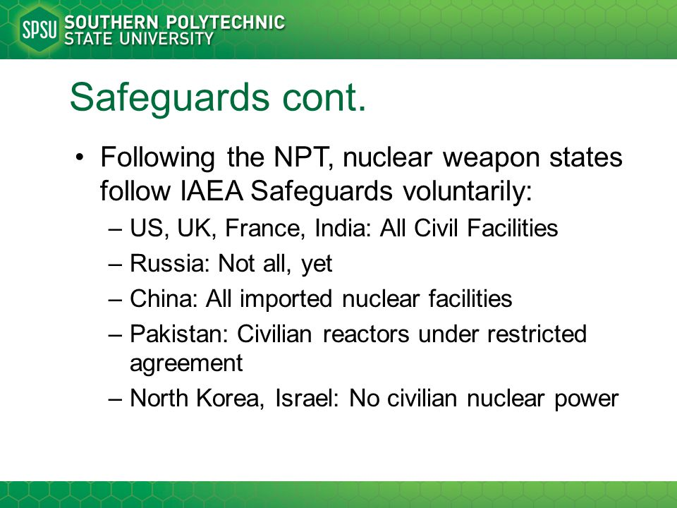 Safeguards cont. Following the NPT, nuclear weapon states follow IAEA Safeguards voluntarily: –US, UK, France, India: All Civil Facilities –Russia: No