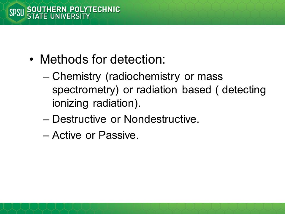 Methods for detection: –Chemistry (radiochemistry or mass spectrometry) or radiation based ( detecting ionizing radiation). –Destructive or Nondestruc