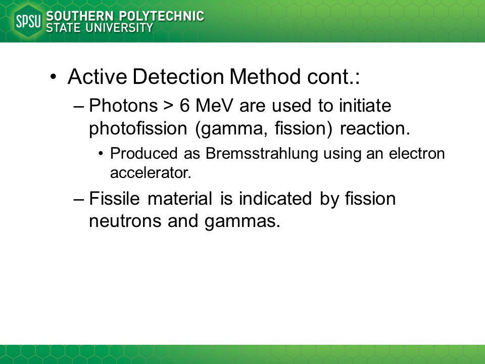 Active Detection Method cont.: –Photons > 6 MeV are used to initiate photofission (gamma, fission) reaction. Produced as Bremsstrahlung using an elect