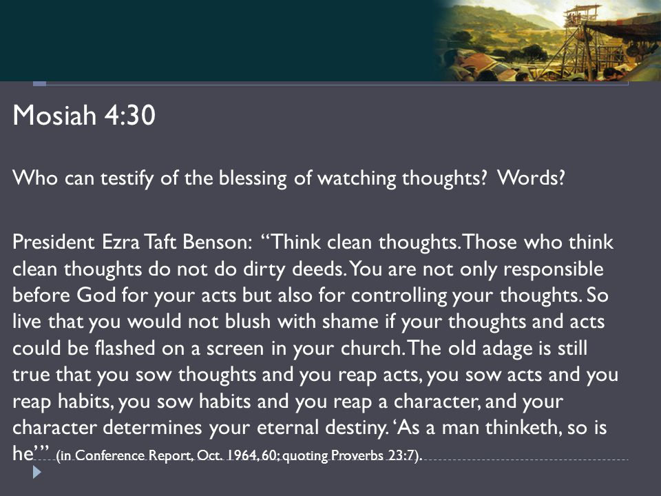 Mosiah 4-5 Mosiah 4:30 Who can testify of the blessing of watching thoughts.