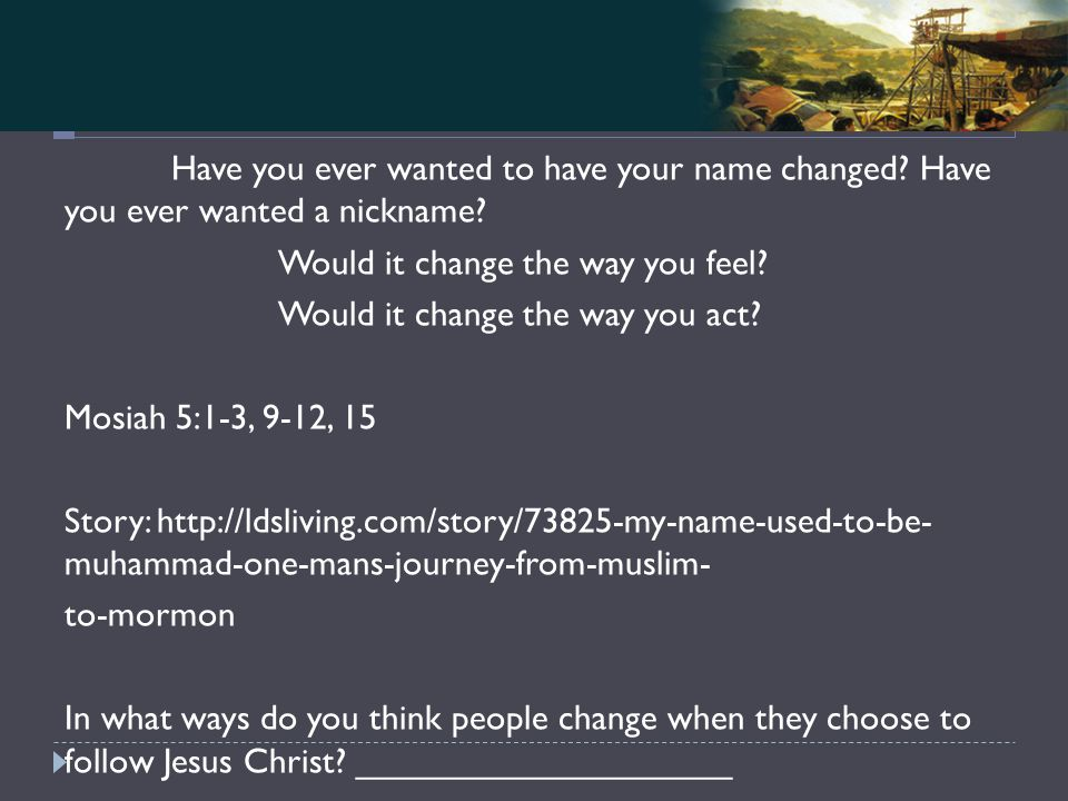 Mosiah 4-5 Have you ever wanted to have your name changed.