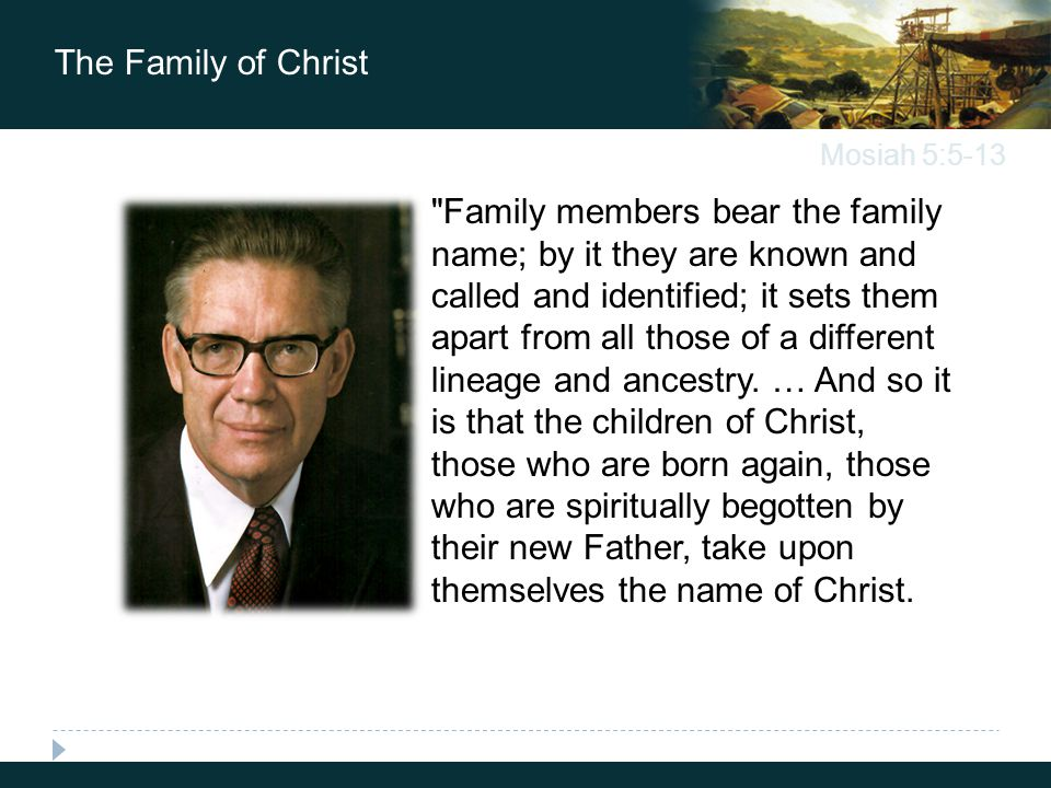 Mosiah 5:5-13 The Family of Christ Family members bear the family name; by it they are known and called and identified; it sets them apart from all those of a different lineage and ancestry.