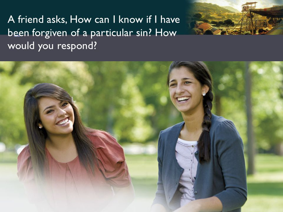 A friend asks, How can I know if I have been forgiven of a particular sin How would you respond