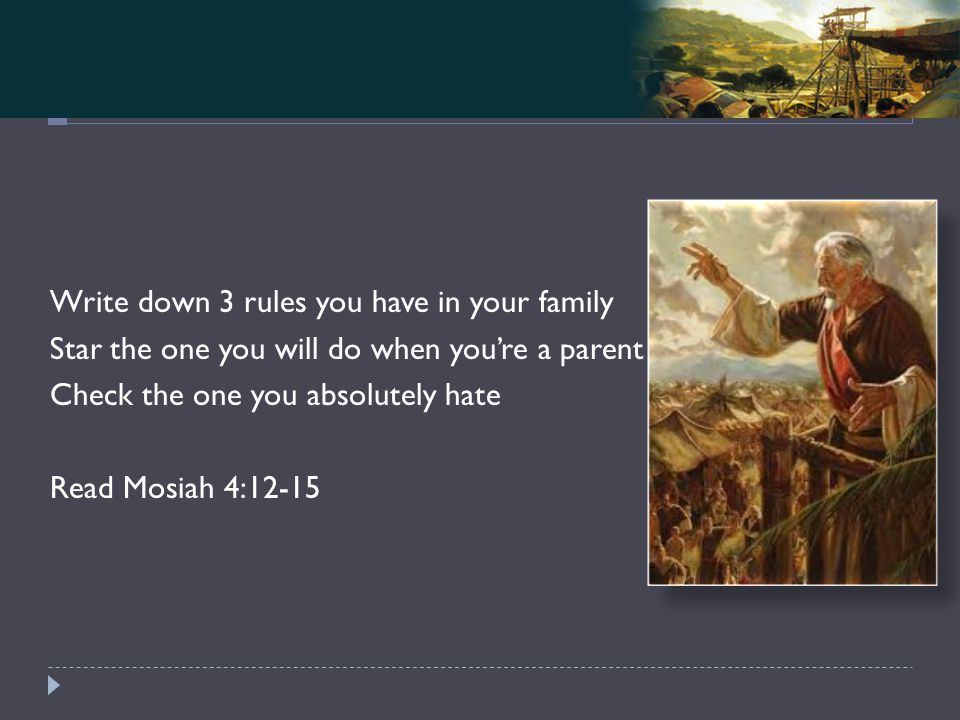 Mosiah 4-5 Write down 3 rules you have in your family Star the one you will do when you're a parent Check the one you absolutely hate Read Mosiah 4:12-15