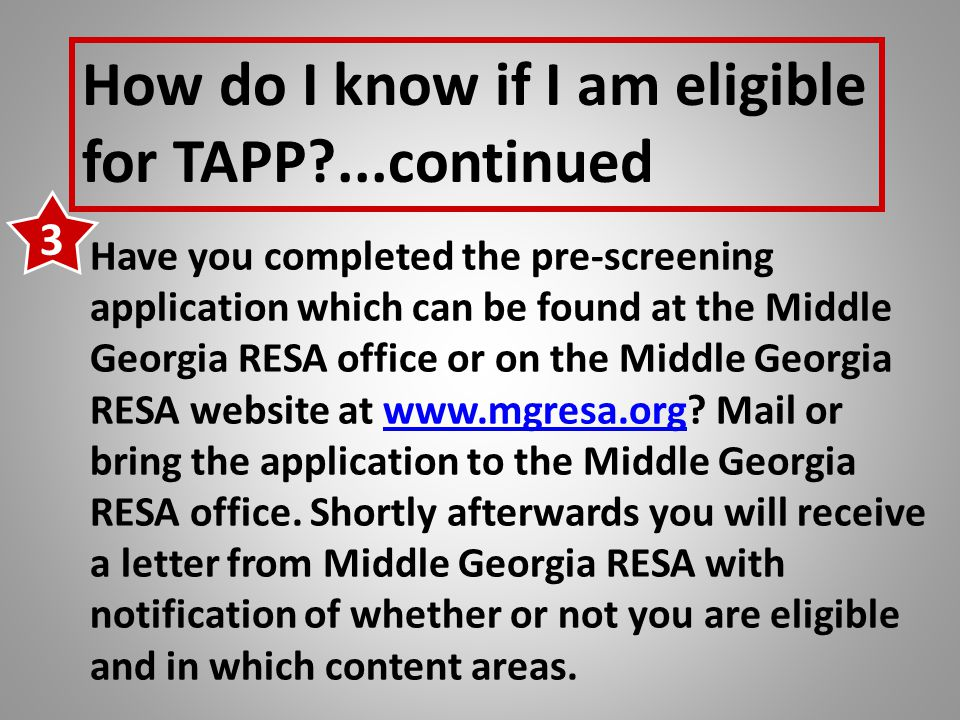 How do I know if I am eligible for TAPP ...continued Have you completed the pre-screening application which can be found at the Middle Georgia RESA office or on the Middle Georgia RESA website at www.mgresa.org.
